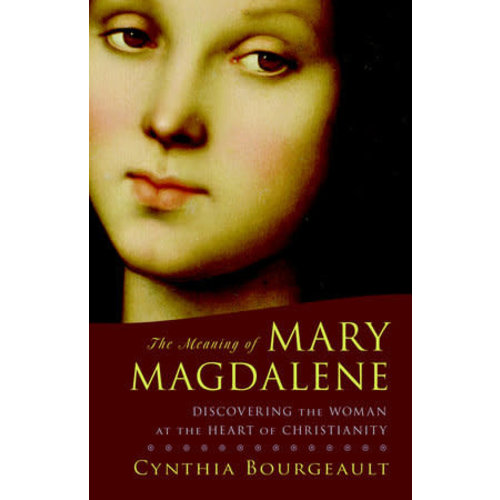 THE MEANING OF MARY MAGDALENE : DISCOVERING THE WOMAN AT THE HEART OF CHRISTIANITY