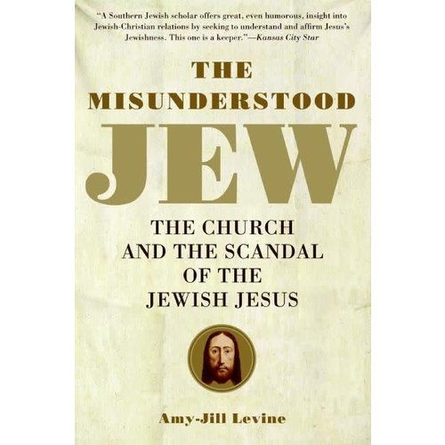 LEVINE, AMY-JILL THE MISUNDERSTOOD JEW  : THE CHURCH AND THE SCANDAL OF THE JEWISH JESUS