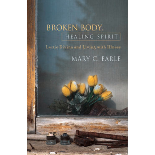 EARLE, MARY C BROKEN BODY, HEALING SPIRIT : Lectio Divina and Living with Illness