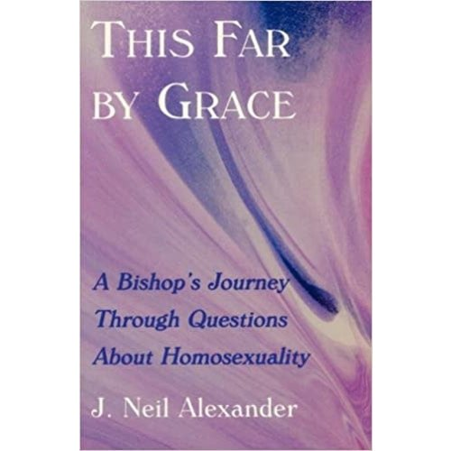 ALEXANDER, J. NEIL THIS FAR BY GRACE: A BISHOP'S JOURNEY THROUGH QUESTIONS ABOUT HOMOSEXUALITY by J. NEIL ALEXANDER