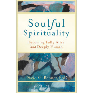 SOULFUL SPIRITUALITY : BECOMING FULLY ALIVE AND DEEPLY HUMAN by DAVID BENNER