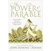 POWER OF PARABLE: HOW FICTION BY JESUS BECAME FICTION ABOUT JESUS