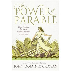CROSSAN, JOHN DOMINIC POWER OF PARABLE: HOW FICTION BY JESUS BECAME FICTION ABOUT JESUS