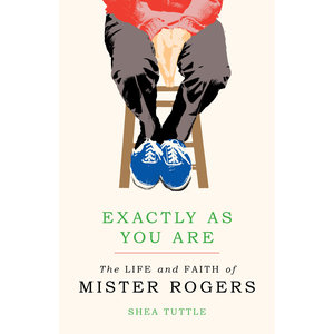 EXACTLY AS YOU ARE : THE LIFE AND FAITH OF MISTER ROGERS by  SHEA TUTTLE