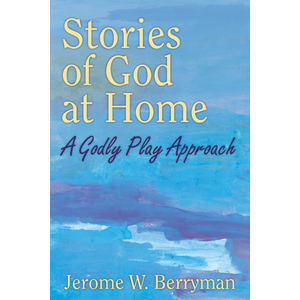 STORIES OF GOD AT HOME: A GODLY PLAY APPROACH by JEROME BERRYMAN
