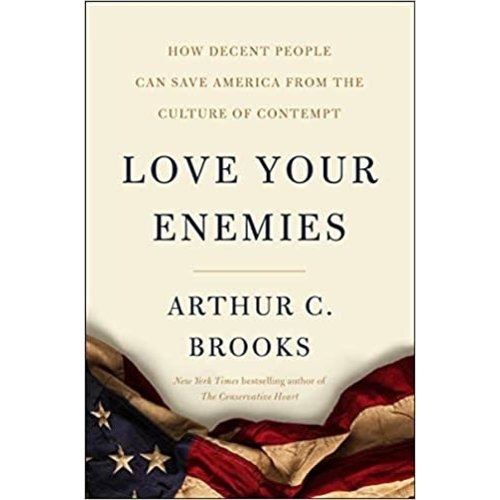 BROOKS, ARTHUR C. LOVE YOUR ENEMIES: HOW DECENT PEOPLE CAN SAVE AMERICA FROM THE CULTURE OF CONTEMPT  BY ARTHUR C. BROOKS