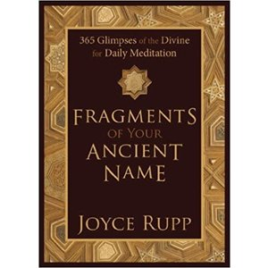 FRAGMENTS OF YOUR ANCIENT NAME: 365 GLIMPSES OF THE DIVINE FOR DAILY MEDITATION by JOYCE RUPP