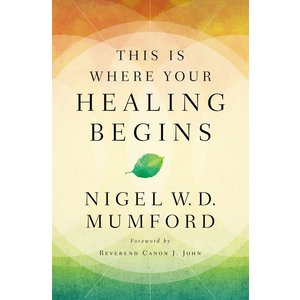THIS IS WHERE YOUR HEALING BEGINS by NIGEL MUMFORD