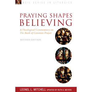 MITCHELL, LEONEL PRAYING SHAPES BELIEVING: A THEOLOGICAL COMMENTARY ON THE BOOK OF COMMON PRAYER