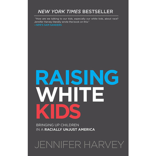 RAISING WHITE KIDS  : Bringing Up Children in a Racially Unjust America by JENNIFER HARVEY