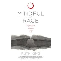MINDFUL OF RACE : Transforming Racism from the Inside Out by Ruth King