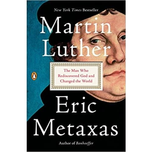 MARTIN LUTHER: THE MAN WHO REDISCOVERED GOD AND CHANGED THE WORLD BY ERIC METAXES
