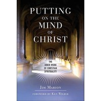PUTTING ON THE MIND OF CHRIST: THE INNER WORK OF CHRISTIAN SPIRITUALITY BY JIM MARION