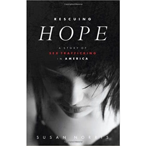 RESCUING HOPE: A STORY OF SEX TRAFFICKING IN AMERICA by Susan Norris