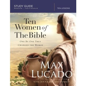 10 WOMEN OF THE BIBLE : One by One They Changed the World  by MAX LUCADO