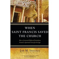 WHEN SAINT FRANCIS SAVED THE CHURCH by JON SWEENEY