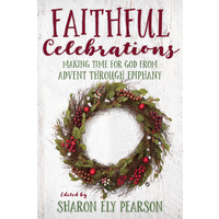 FAITHFUL CELEBRATIONS: MAKING TIME FOR GOD FROM ADVENT THROUGH EPIPHANY by SHARON ELY PEARSON