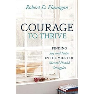 FLANAGAN, ROBERT D. COURAGE TO THRIVE: Finding Joy and Hope in the Midst of Mental Health Struggles by ROBERT D. FLANAGAN