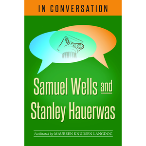 WELLS AND HAUERWAS IN CONVERSATION: Samuel Wells and Stanley Hauerwas