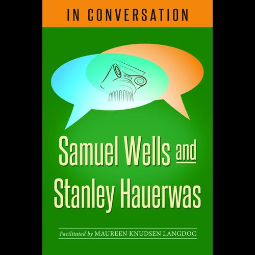 WELLS AND HAUERWAS IN CONVERSATION: Samuel Wells and Stanley Hauerwas