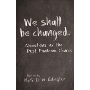 WE SHALL BE CHANGED: Questions for the Post-Pandemic Church by MARK D. W. EDINGTON (ed.)