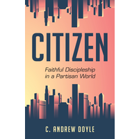 CITIZEN : FAITHFUL DISCIPLESHIP IN A PARTISAN WORLD by C. ANDREW DOYLE