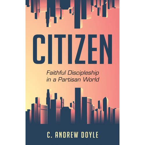 DOYLE, C. ANDREW CITIZEN : FAITHFUL DISCIPLESHIP IN A PARTISAN WORLD by C. ANDREW DOYLE