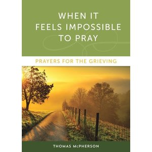 WHEN IT FEELS IMPOSSIBLE TO PRAY : PRAYERS FOR THE GRIEVING by THOMAS MCPHERSON