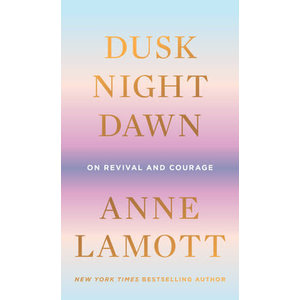 Dusk, Night, Dawn : On Revival and Courage by Anne Lamott