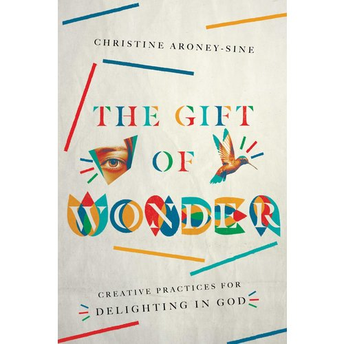 THE GIFT OF WONDER: Creative Practices for Delighting in God by CHRISTINE ARONY-SINE