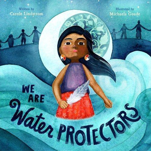 LINDSTROM/GOADE WE ARE WATER PROTECTORS by CAROL LINDSTROM/ MICHAELA GOADE