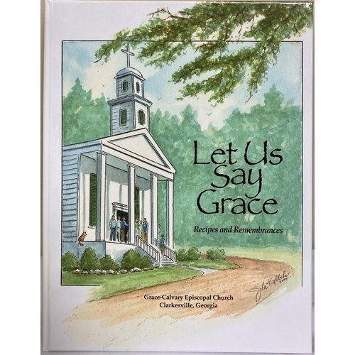 GRACE-CALVARY EPISCOPAL CHURCH LET US SAY GRACE: Recipes and Remembrances by GRACE-CALVARY EPISCOPAL CHURCH
