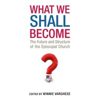 WHAT WE SHALL BECOME: THE FUTURE AND STRUCTURE OF THE EPISCOPAL CHURCH by WINNIE VARGHESE