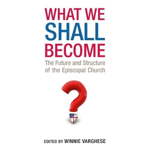 VARGHESE, WINNIE WHAT WE SHALL BECOME: THE FUTURE AND STRUCTURE OF THE EPISCOPAL CHURCH by WINNIE VARGHESE