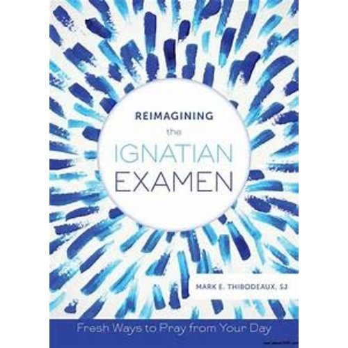 THIBODEAUX, MARK REIMAGINING THE IGNATIAN EXAMEN: WAYS TO PRAY FROM YOUR DAY