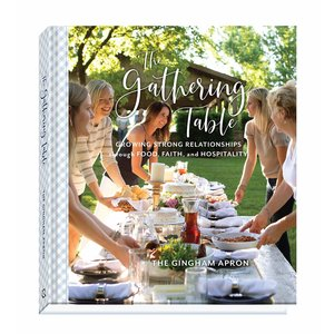 GINGHAM APRON The Gathering Table: Growing Strong Relationships Through Food, Faith, and Hospitality by The Gingham Apron