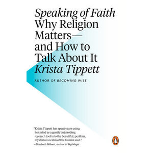 TIPPETT, KRISTA SPEAKING OF FAITH: WHY RELIGION MATTERS -- AND HOW TO TALK ABOUT IT by KRISTA TIPPETT