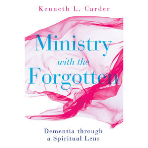 Ministry with the Forgotten: Dementia Through a Spiritual Lens by Kenneth Carder