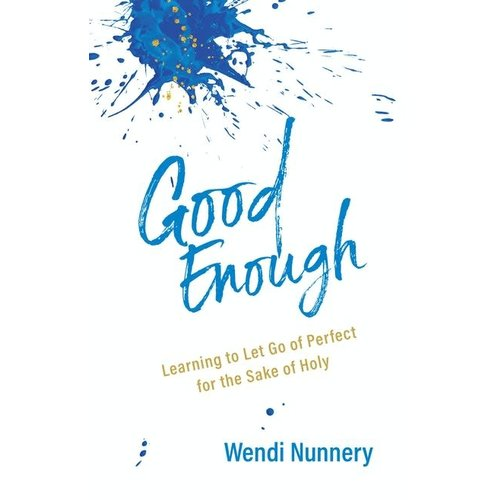 GOOD ENOUGH:  Learning to Let Go of Perfect for the Sake of Holy by Wendi Nunnery
