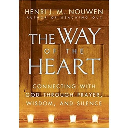 The Way of the Heart: Connecting with God Through Prayer, Wisdom, and Silence by HENRI NOUWEN