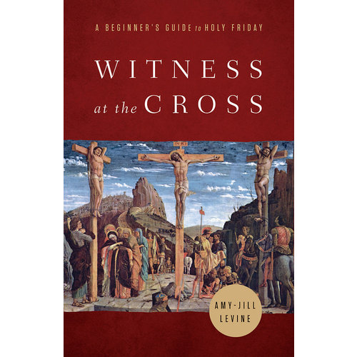 LEVINE AMY-JILL Witness at the Cross: A Beginner's Guide to Holy Friday by Amy-Jill Levine