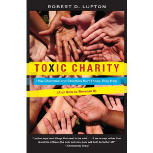 LUPTON, ROBERT TOXIC CHARITY: HOW CHURCHES AND CHARITIES  HURT THOSE THEY HELP