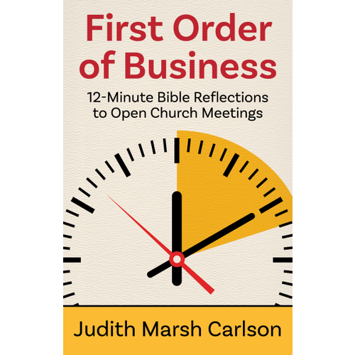 CARLSON, JUDITH FIRST ORDER OF BUSINESS 12 MINUTE BIBLE REFLECTIONS TO OPEN CHURCH MEETINGS by JUDITH CARLSON