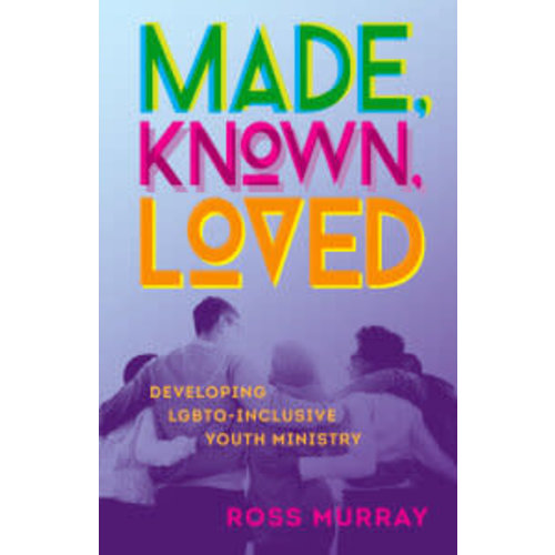 Made, Known, Loved: Developing LGBTQ-Inclusive Youth Ministry by MURRAY ROSS