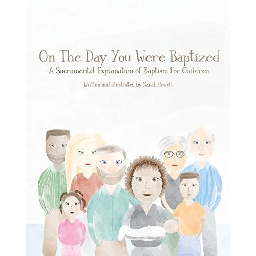 On The Day You Were Baptized: A Sacramental Explanation of Baptism for Children by SARAH HOWELL