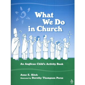 KITCH, ANNE/PEREZ, DOROTHY WHAT WE DO IN CHURCH: AN ANGLICAN CHILD'S ACTIVITY BOOK