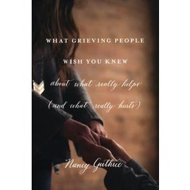 What Grieving People Wish You Knew about What Really Helps (Nancy Guthrie), Paperback