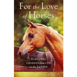 For the Love of Horses: Everyday Lessons from Life in the Saddle (Amber Massey)