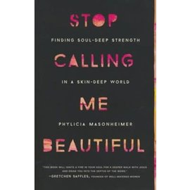 Stop Calling Me Beautiful: : Finding Soul-Deep Strength in a Skin-Deep World (Phylicia Masonheimer), Paperback