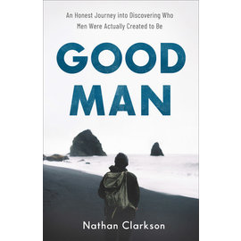 Good Man: An Honest Journey into Discovering Who Men Were Actually Created to Be (Nathan Clarkson), Paperback